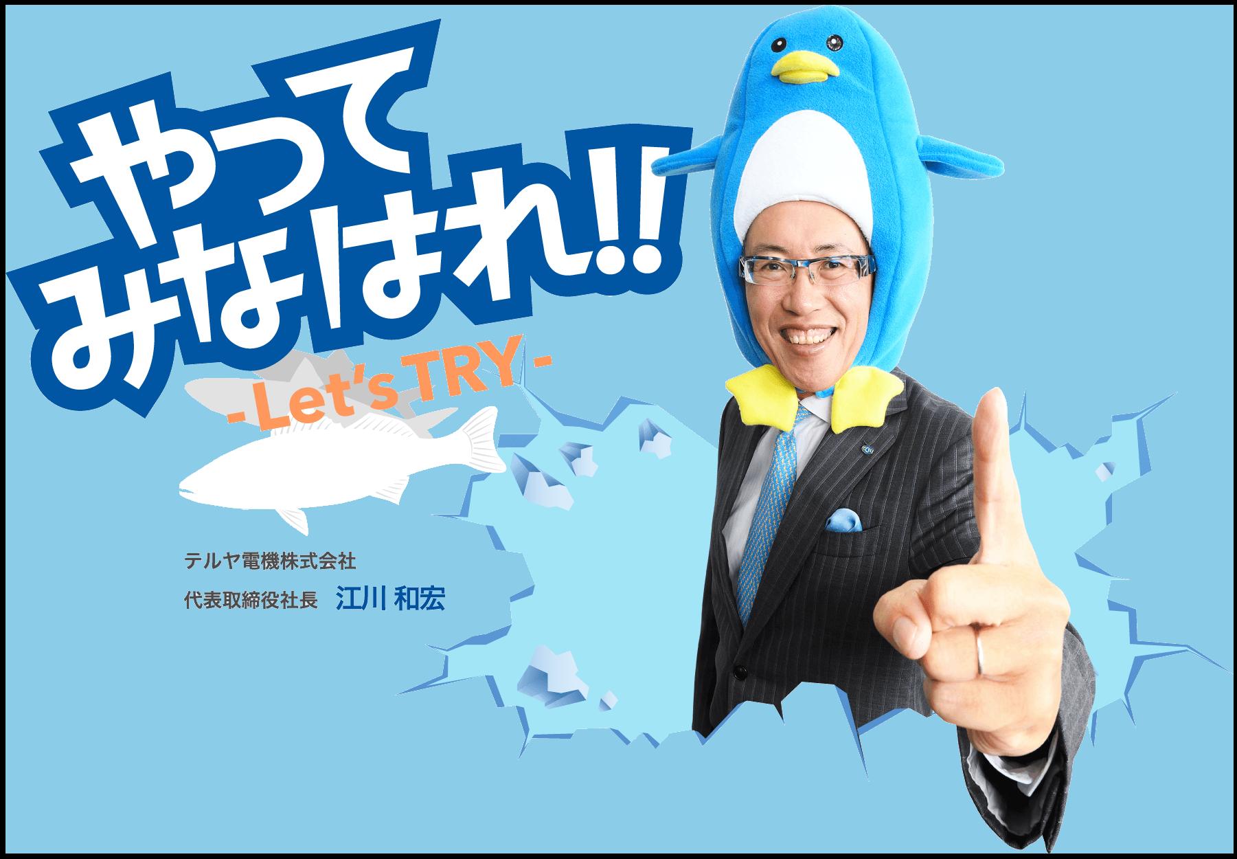やってみなはれ!! Let's TRY テルヤ電機株式会社 代表取締役社長 江川 和宏